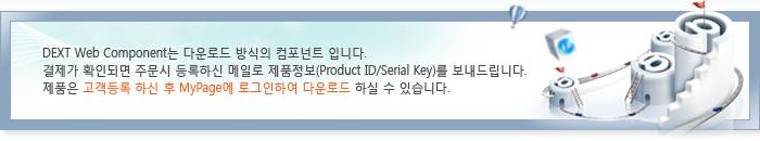 DEXT Web Component는 다운로드 방식의 컴포넌트 입니다. 결제가 확인되면 주문시 등록하신 메일로 제품정보(Product ID/Serial Number)를 보내드립니다. 제품은 고객등록 하신 후 MyPage에 로그인하여 다운로드 하실 수 있습니다.
