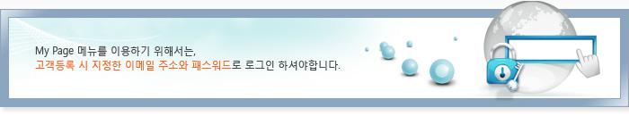 MyPage 메뉴를 이용하기 위해서는, 고객등록 시 지정한 이메일 주소와 비밀번호로 로그인 하세요.